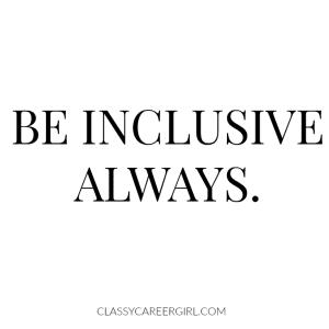 Be inclusive always.