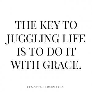 The key to juggling life is to do it with grace.