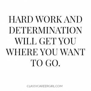 Hard work and determination will get you where you want to go.