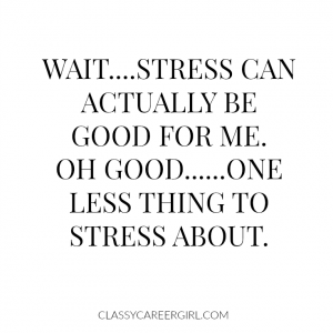 Stress can actually be good for me!!! YAY!!