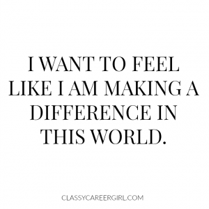 I want to feel like I am making a difference.