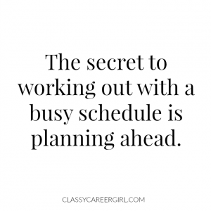 the secret to work out with a busy schedule is planning ahead.