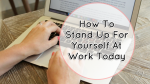 How To Stand Up For Yourself At Work Today