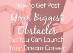 How to Get Past Your Biggest Obstacles So You Can Launch Your Dream Career