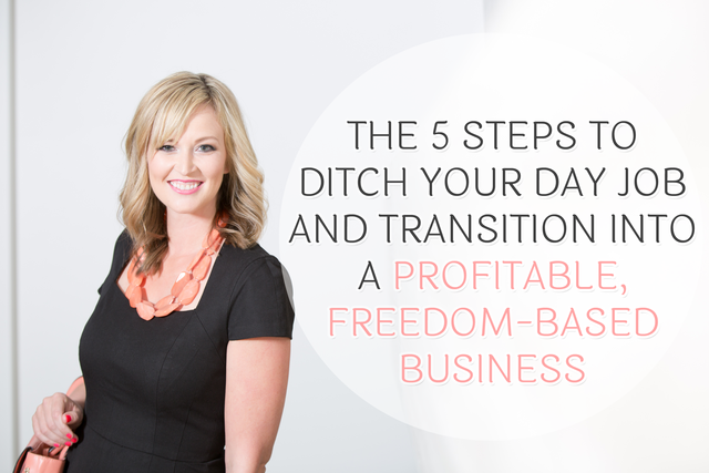 The 5 Steps to Ditch Your Day Job and Transition into a Profitable, Freedom-Based Business