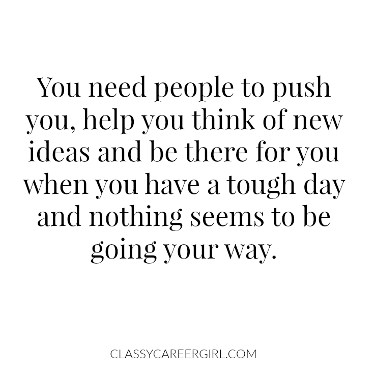 You need people to push you, help you think of new ideas and be there for you when you have a tough day and nothing seems to be going your way