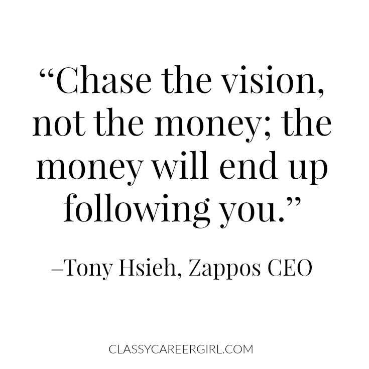 """Chase the vision, not the money; the money will end up following you."" –Tony Hsieh, Zappos CEO"