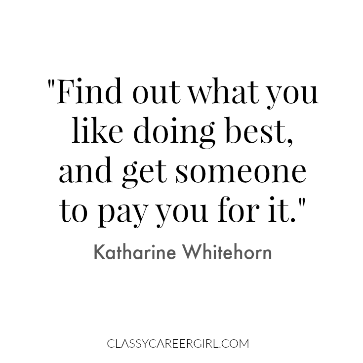 Find out what you like doing best, and get someone to pay you for it