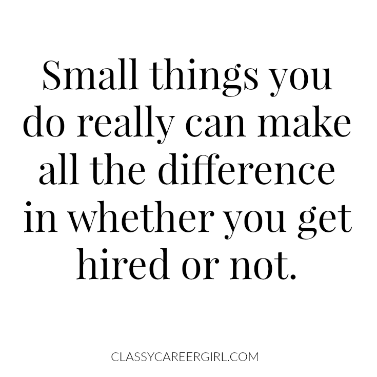 Small things you do really can make all the difference in whether you get hired or not.