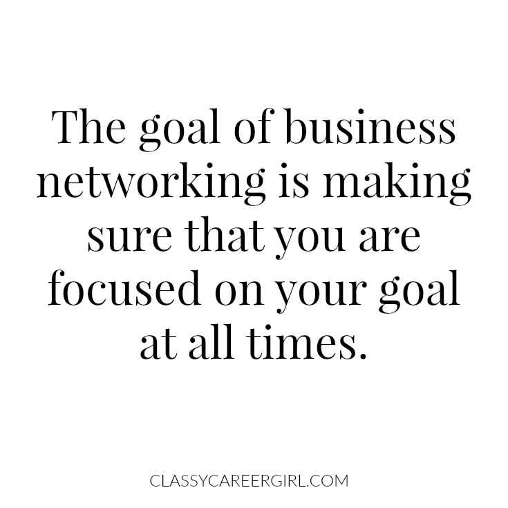 The goal of business networking is making sure that you are focused on your goal at all times.