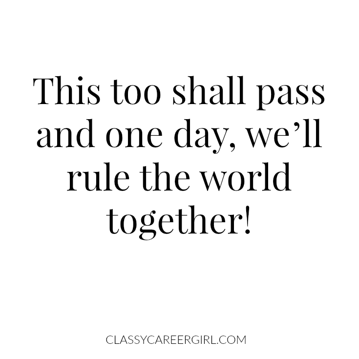 This too shall pass and one day, we'll rule the world together!