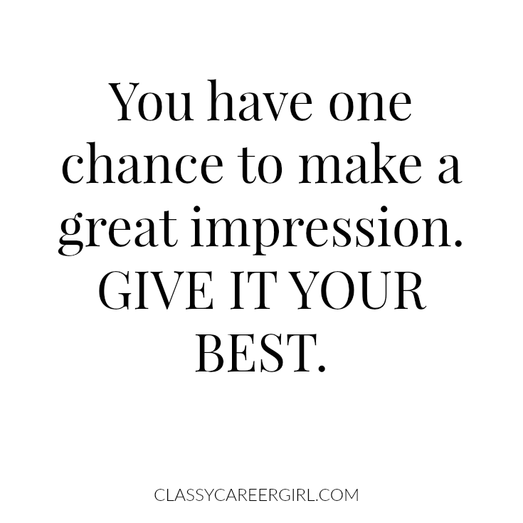 You have one chance to make a great impression. Give it your best.