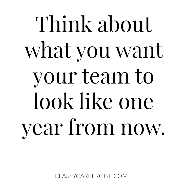 think about what you want your team to look like one year from now