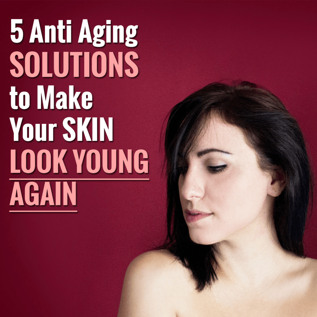 5 Anti Aging Solutions to Make Your Skin Look Young Again