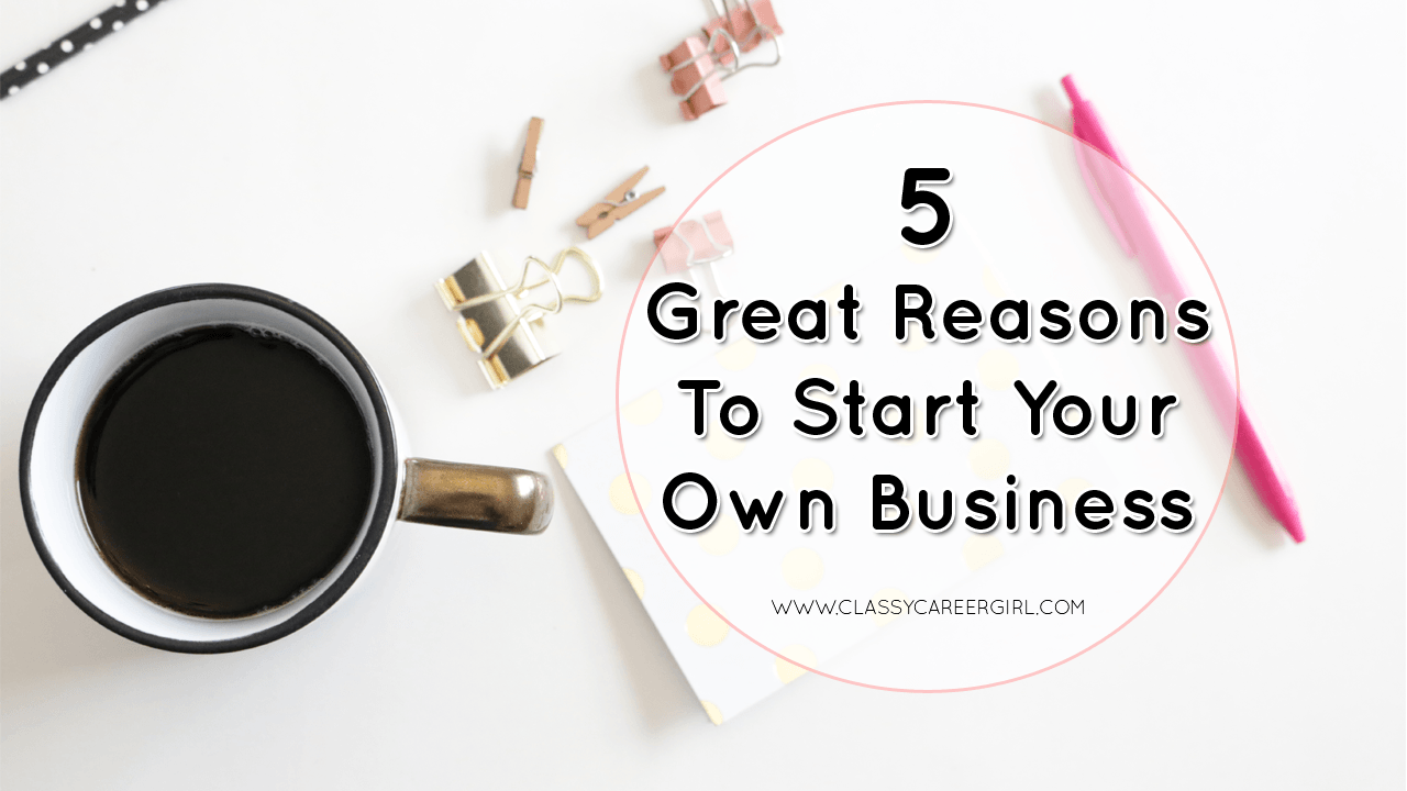 5 Great Reasons To Start Your Own Business