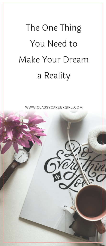 The One Thing You Need to Make Your Dream a Reality - Classy Career Girl