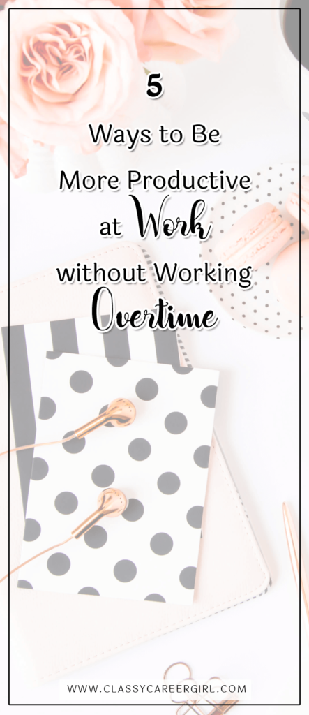 5 Ways to Be More Productive at Work without Working Overtime