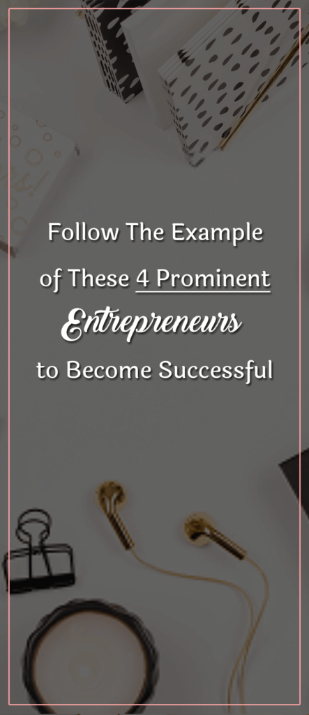 follow the example of these 4 prominent entrepreneurs to become