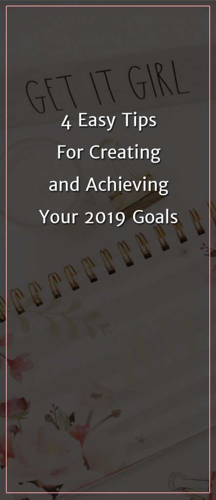 4 Easy Tips For Creating and Achieving Your 2019 Goals (1)