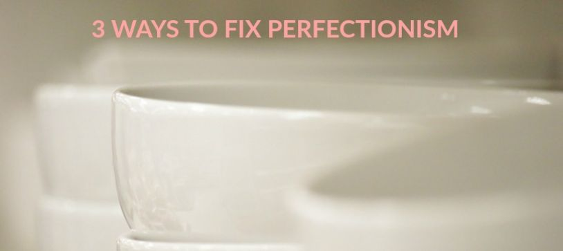 3 Ways to Fix Perfectionism